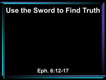 Use the Sword to Find Truth Eph. 6:12-17. 12 For we do not wrestle against flesh and blood, but against principalities, against powers, against the rulers.