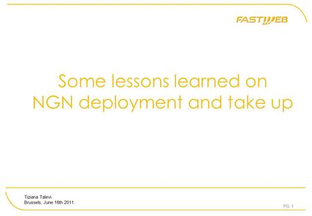 PG. 1 Some lessons learned on NGN deployment and take up Tiziana Talevi Brussels, June 16th 2011.