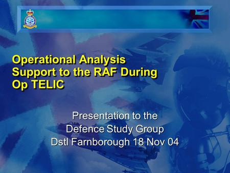 Operational Analysis Support to the RAF During Op TELIC Presentation to the Defence Study Group Dstl Farnborough 18 Nov 04.