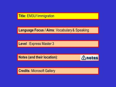 Language Focus / Aims : Vocabulary & Speaking Notes (and their location) : Level : Express Master 3 Title: EM3U1immigration Credits : Microsoft Gallery.