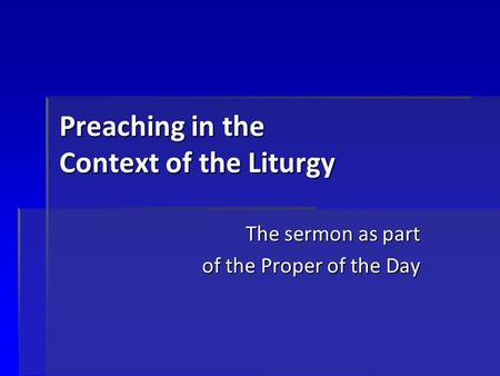 Preaching in the Context of the Liturgy The sermon as part of the Proper of the Day.
