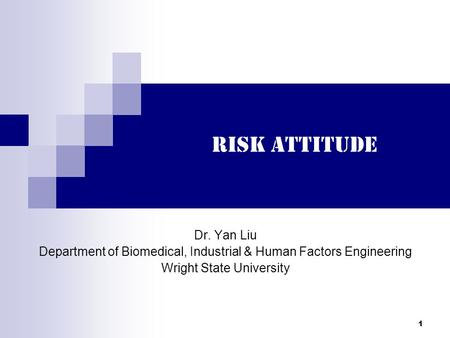1 Risk Attitude Dr. Yan Liu Department of Biomedical, Industrial & Human Factors Engineering Wright State University.