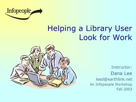 Helping a Library User Look for Work Instructor: Dana Lee An Infopeople Workshop Fall 2003.