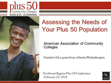 Assessing the Needs of Your Plus 50 Population American Association of Community Colleges Funded with a grant from Atlantic Philanthropies 1 Northwest.