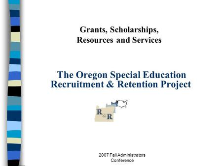 2007 Fall Administrators Conference Grants, Scholarships, Resources and Services The Oregon Special Education Recruitment & Retention Project.