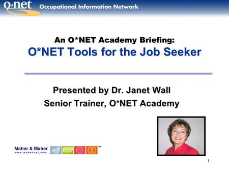 1 An O*NET Academy Briefing: O*NET Tools for the Job Seeker Presented by Dr. JanetWall Presented by Dr. Janet Wall Senior Trainer, O*NET Academy.
