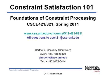 Foundations of Constraint Processing CSP 101: continued1 Foundations of Constraint Processing CSCE421/821, Spring 2011 www.cse.unl.edu/~choueiry/S11-421-821/