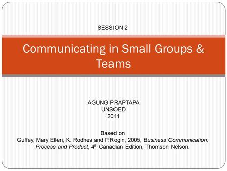 Communicating in Small Groups & Teams AGUNG PRAPTAPA UNSOED 2011 SESSION 2 Based on Guffey, Mary Ellen, K. Rodhes and P.Rogin, 2005, Business Communication: