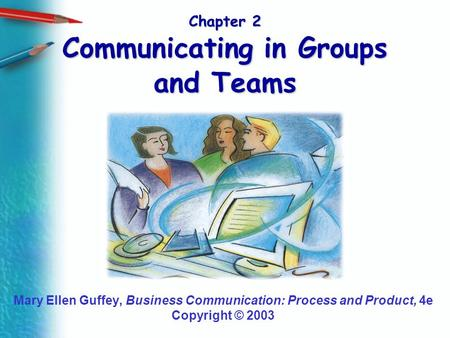 Chapter 2 Communicating in Groups and Teams Mary Ellen Guffey, Business Communication: Process and Product, 4e Copyright © 2003.