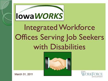 Integrated Workforce Offices Serving Job Seekers with Disabilities March 31, 2011.