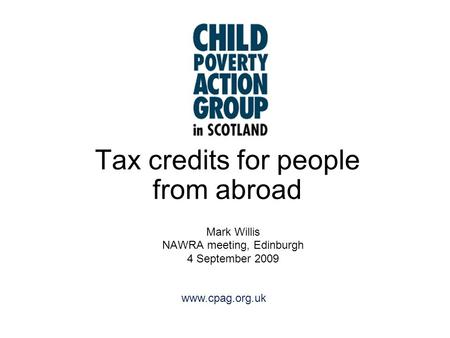 Www.cpag.org.uk Tax credits for people from abroad Mark Willis NAWRA meeting, Edinburgh 4 September 2009.