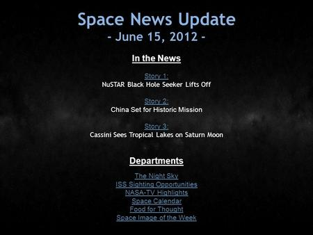 Space News Update - June 15, 2012 - In the News Story 1: Story 1: NuSTAR Black Hole Seeker Lifts Off Story 2: Story 2: China Set for Historic Mission Story.
