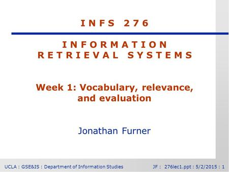 UCLA : GSE&IS : Department of Information StudiesJF : 276lec1.ppt : 5/2/2015 : 1 I N F S 2 7 6 I N F O R M A T I O N R E T R I E V A L S Y S T E M S Week.