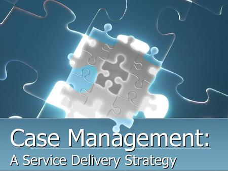 Case Management: A Service Delivery Strategy. 1. Conduct an assessment interview 2. Develop and maintain a network of services and support 3. Create and.