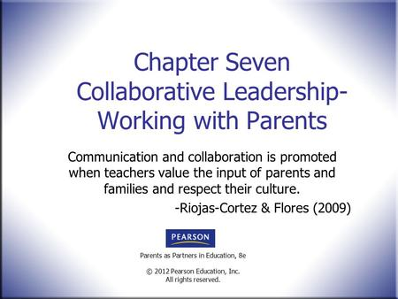 Parents as Partners in Education, 8e © 2012 Pearson Education, Inc. All rights reserved. Chapter Seven Collaborative Leadership- Working with Parents Communication.