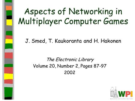 Aspects of Networking in Multiplayer Computer Games J. Smed, T. Kaukoranta and H. Hakonen The Electronic Library Volume 20, Number 2, Pages 87-97 2002.