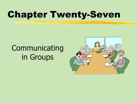Chapter Twenty-Seven Communicating in Groups. Chapter Twenty-Seven Table of Contents zBecoming an Effective Group Participant zLeading a Group zMaking.