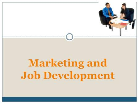 Marketing and Job Development. 2 Business Relationships: Learning about Business Needs Start by getting the employer viewpoint. Establish credibility.