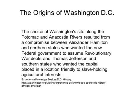 The Origins of Washington D.C. The choice of Washington's site along the Potomac and Anacostia Rivers resulted from a compromise between Alexander Hamilton.