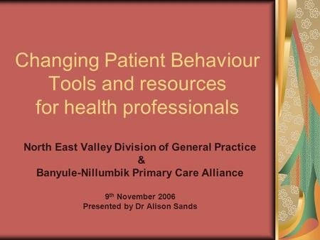 Changing Patient Behaviour Tools and resources for health professionals North East Valley Division of General Practice & Banyule-Nillumbik Primary Care.