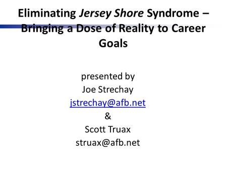Eliminating Jersey Shore Syndrome – Bringing a Dose of Reality to Career Goals presented by Joe Strechay & Scott Truax