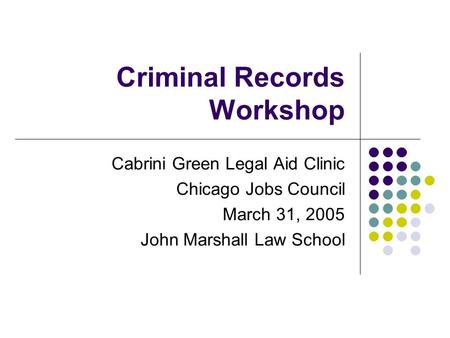 Criminal Records Workshop Cabrini Green Legal Aid Clinic Chicago Jobs Council March 31, 2005 John Marshall Law School.