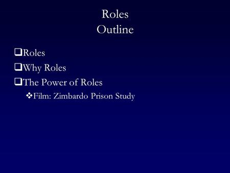 Roles Outline  Roles  Why Roles  The Power of Roles  Film: Zimbardo Prison Study.