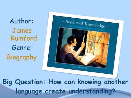 Big Question: How can knowing another language create understanding? Author: James Rumford Genre: Biography.