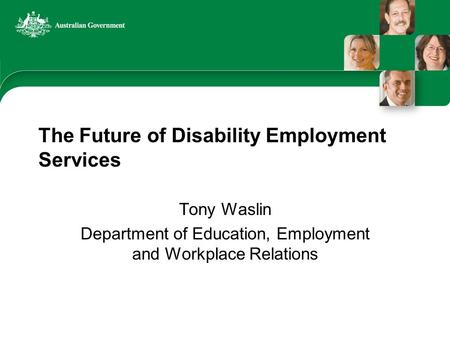 The Future of Disability Employment Services Tony Waslin Department of Education, Employment and Workplace Relations.