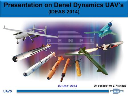 UAVS 02 Dec' 2014 Presentation on Denel Dynamics UAV's (IDEAS 2014) On behalf of Mr S. Ntshilele.