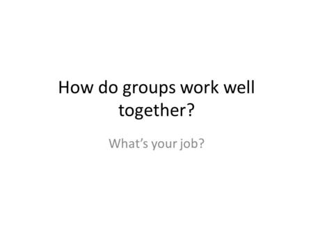 How do groups work well together? What's your job?
