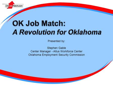Presented by: Stephen Gable Center Manager - Altus Workforce Center Oklahoma Employment Security Commission.