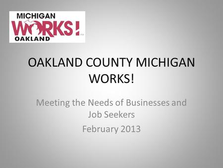 OAKLAND COUNTY MICHIGAN WORKS! Meeting the Needs of Businesses and Job Seekers February 2013.