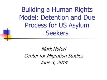 Building a Human Rights Model: Detention and Due Process for US Asylum Seekers Mark Noferi Center for Migration Studies June 3, 2014.
