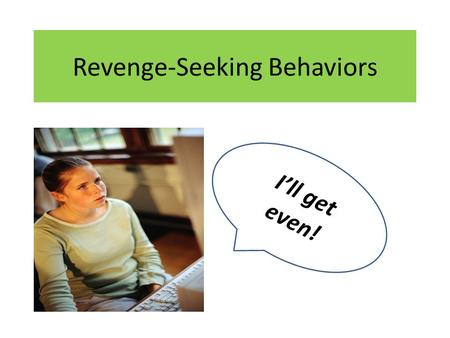 Revenge-Seeking Behaviors I'll get even!. Characteristics of Revenge-Seeking Behaviors Angry students that rarely have good days. Retaliating for real.