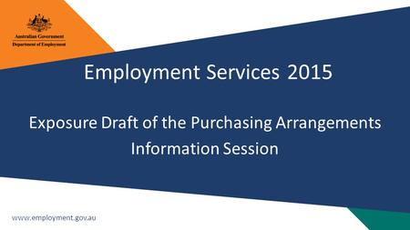 Www.employment.gov.au Employment Services 2015 Exposure Draft of the Purchasing Arrangements Information Session.
