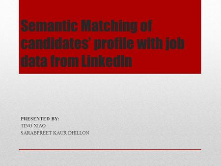 Semantic Matching of candidates' profile with job data from Linkedln PRESENTED BY: TING XIAO SARABPREET KAUR DHILLON.