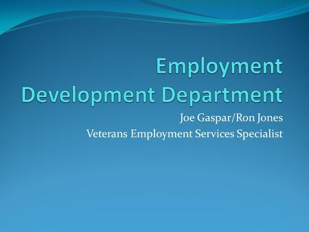 Joe Gaspar/Ron Jones Veterans Employment Services Specialist.
