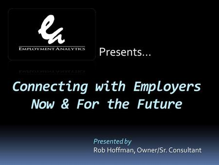 Connecting with Employers Now & For the Future Presented by Rob Hoffman, Owner/Sr. Consultant Presents…