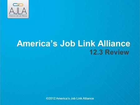 ©2012 America's Job Link Alliance America's Job Link Alliance 12.3 Review.