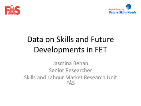 Data on Skills and Future Developments in FET Jasmina Behan Senior Researcher Skills and Labour Market Research Unit FÁS.