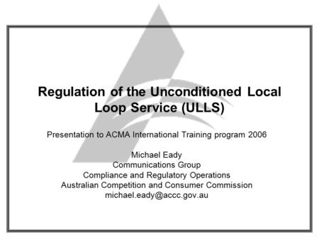Regulation of the Unconditioned Local Loop Service (ULLS) Presentation to ACMA International Training program 2006 Michael Eady Communications Group Compliance.