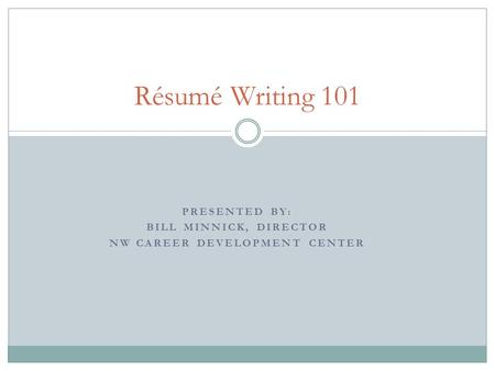 PRESENTED BY: BILL MINNICK, DIRECTOR NW CAREER DEVELOPMENT CENTER Résumé Writing 101.