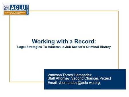 Working with a Record: Legal Strategies To Address a Job Seeker's Criminal History Vanessa Torres Hernandez Staff Attorney, Second Chances Project Email: