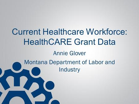 Current Healthcare Workforce: HealthCARE Grant Data Annie Glover Montana Department of Labor and Industry.