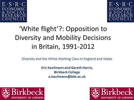 'White flight'?: Opposition to Diversity and Mobility Decisions in Britain, 1991‐2012 Diversity and the White Working Class in England and Wales Eric Kaufmann.