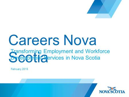 Careers Nova Scotia Transforming Employment and Workforce Development Services in Nova Scotia February, 2015.