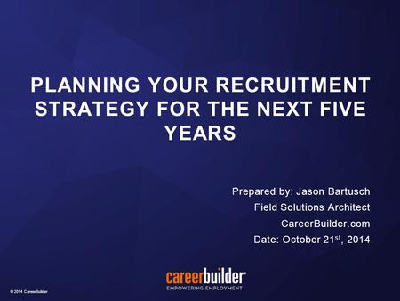 © 2014 CareerBuilder Prepared by: Jason Bartusch Field Solutions Architect CareerBuilder.com Date: October 21 st, 2014 PLANNING YOUR RECRUITMENT STRATEGY.