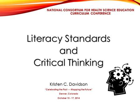 "NATIONAL CONSORTIUM FOR HEALTH SCIENCE EDUCATION CURRICULUM CONFERENCE Literacy Standards and Critical Thinking Kristen C. Davidson ""Celebrating the Past."