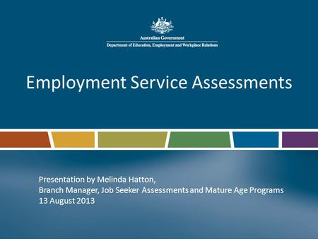 Employment Service Assessments Presentation by Melinda Hatton, Branch Manager, Job Seeker Assessments and Mature Age Programs 13 August 2013.
